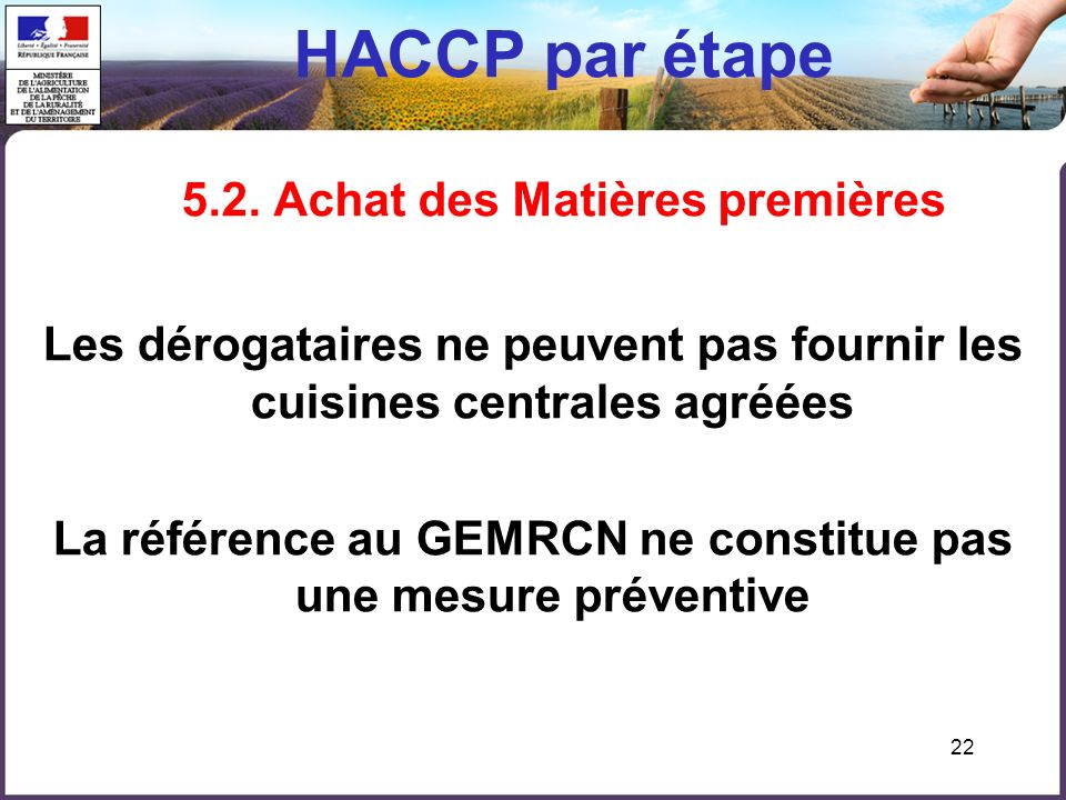 22 HACCP par étape 5.2. Achat des Matières premières Les dérogataires ne peuvent pas fournir les cuisines centrales agréées La référence au GEMRCN ne