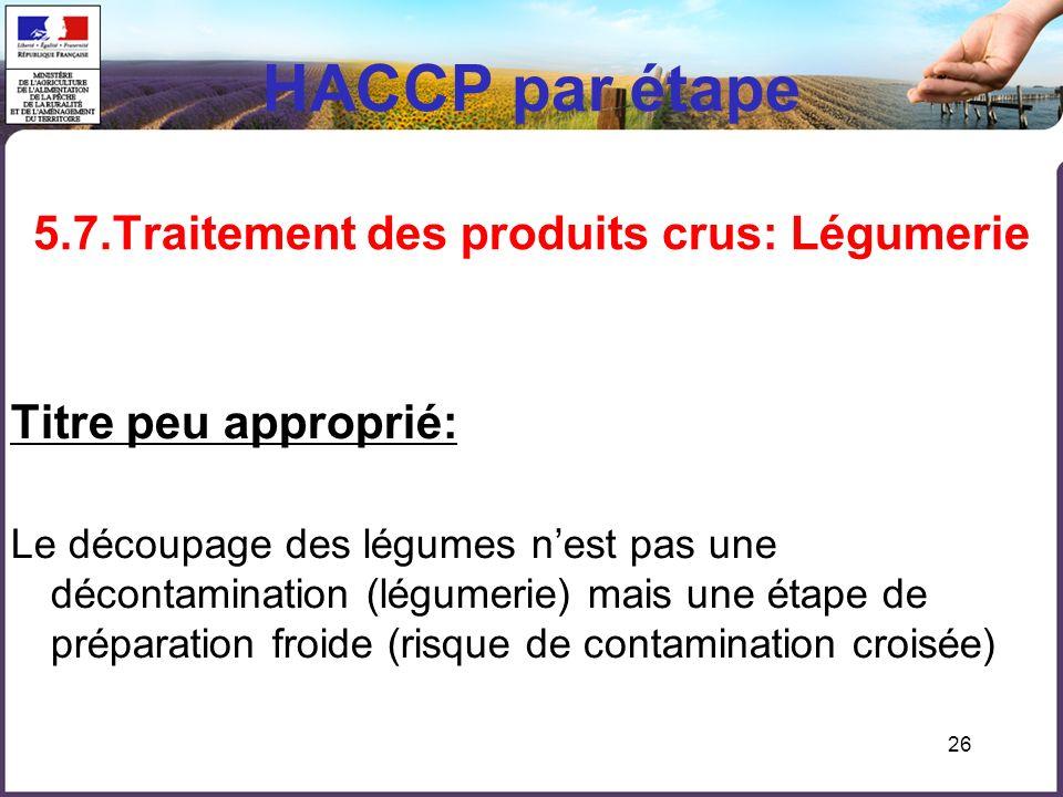 26 HACCP par étape 5.7.Traitement des produits crus: Légumerie Titre peu approprié: Le découpage des légumes nest pas une décontamination (légumerie) mais une étape de préparation froide (risque de contamination croisée)