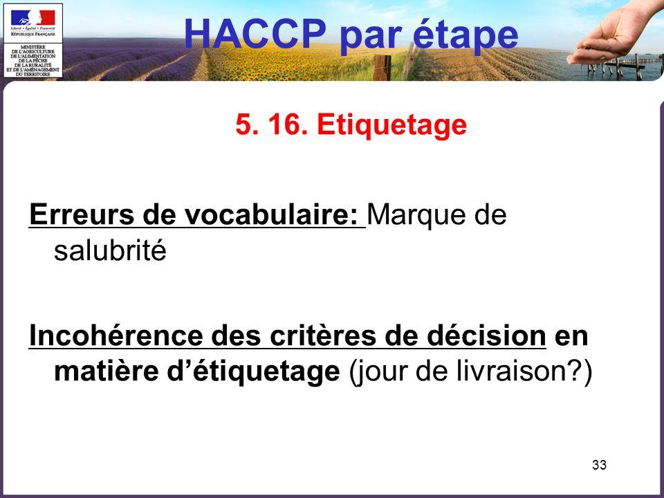 33 HACCP par étape 5. 16. Etiquetage Erreurs de vocabulaire: Marque de salubrité Incohérence des critères de décision en matière détiquetage (jour de