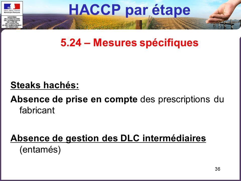 36 HACCP par étape 5.24 – Mesures spécifiques Steaks hachés: Absence de prise en compte des prescriptions du fabricant Absence de gestion des DLC inte