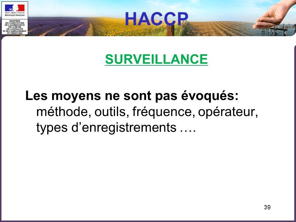 39 HACCP SURVEILLANCE Les moyens ne sont pas évoqués: méthode, outils, fréquence, opérateur, types denregistrements ….