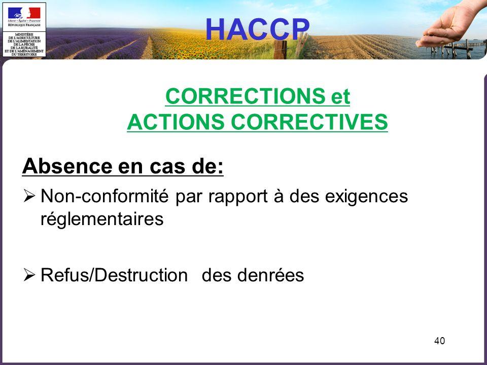 40 HACCP CORRECTIONS et ACTIONS CORRECTIVES Absence en cas de: Non-conformité par rapport à des exigences réglementaires Refus/Destruction des denrées