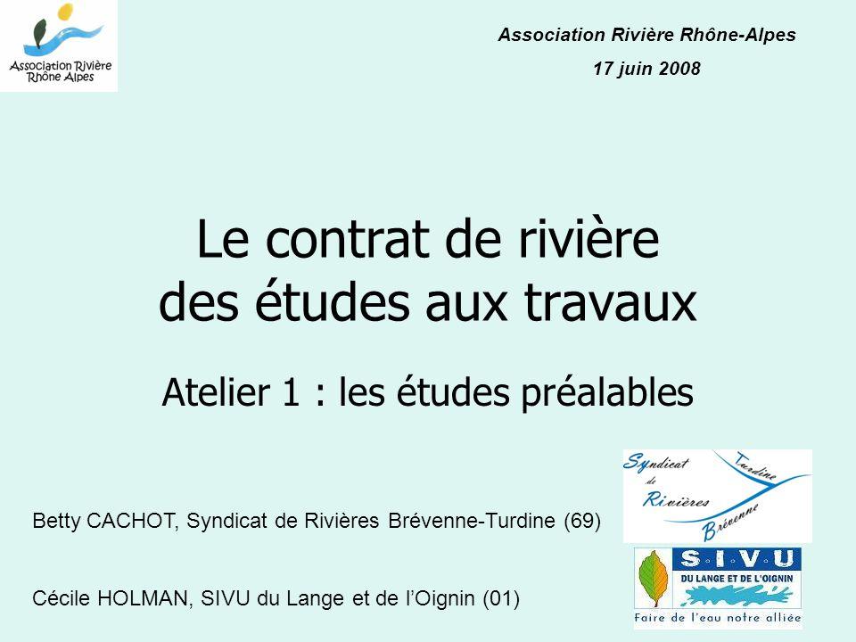 Le contrat de rivière des études aux travaux Atelier 1 : les études préalables Association Rivière Rhône-Alpes 17 juin 2008 Betty CACHOT, Syndicat de