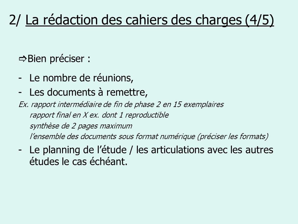 2/ La rédaction des cahiers des charges (4/5) Bien préciser : -Le nombre de réunions, -Les documents à remettre, Ex. rapport intermédiaire de fin de p