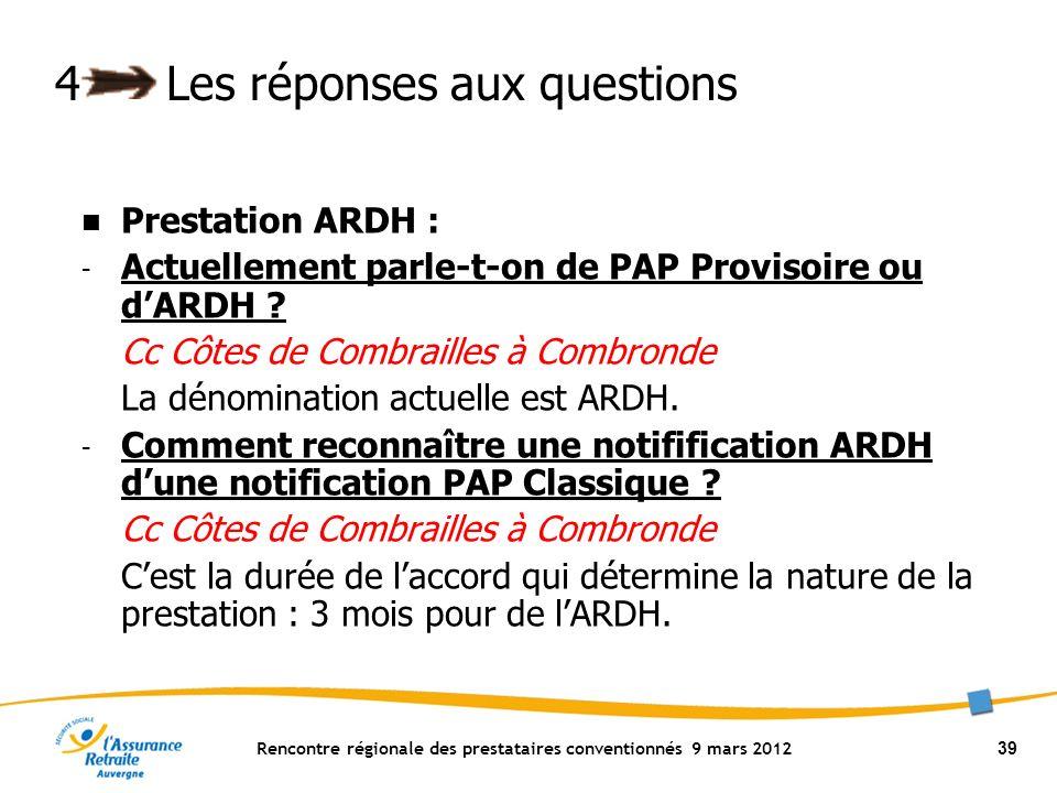 Rencontre régionale des prestataires conventionnés 9 mars 2012 39 4Les réponses aux questions Prestation ARDH : - Actuellement parle-t-on de PAP Provisoire ou dARDH .