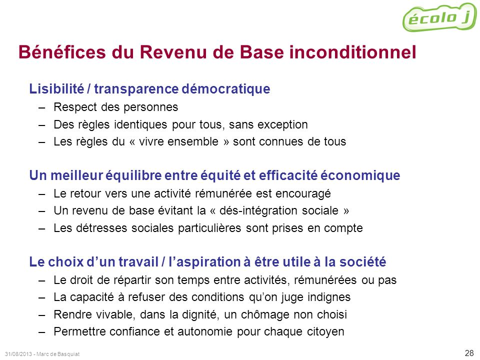 28 31/08/2013 - Marc de Basquiat Bénéfices du Revenu de Base inconditionnel Lisibilité / transparence démocratique –Respect des personnes –Des règles