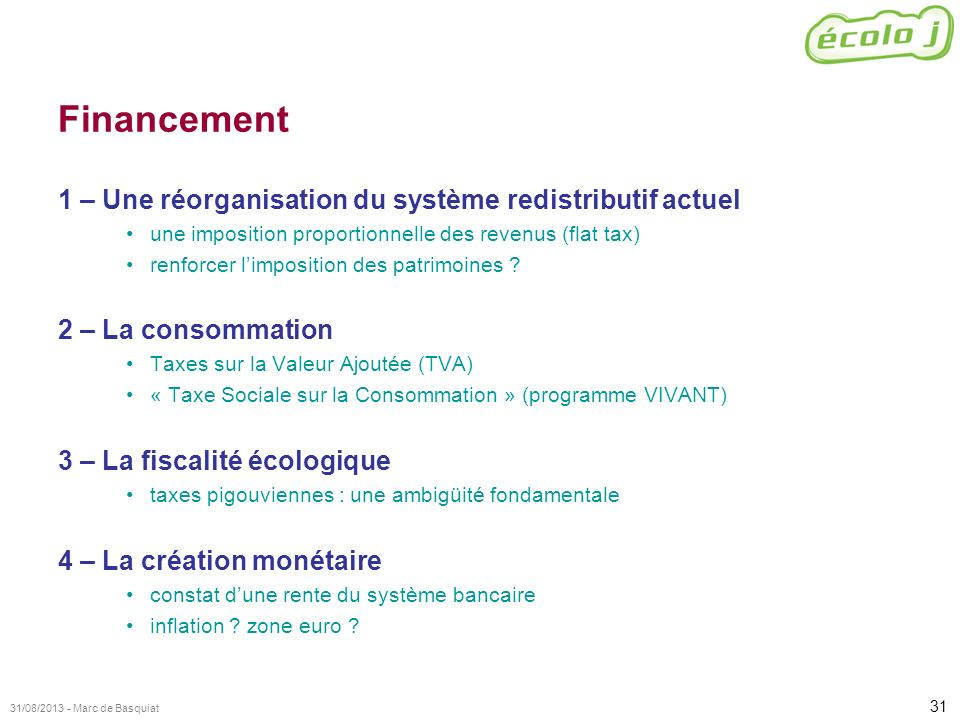 31 31/08/2013 - Marc de Basquiat Financement 1 – Une réorganisation du système redistributif actuel une imposition proportionnelle des revenus (flat t