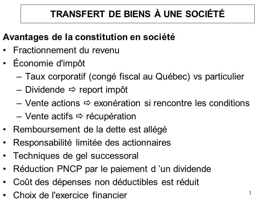 1 TRANSFERT DE BIENS À UNE SOCIÉTÉ Avantages de la constitution en société Fractionnement du revenu Économie d'impôt –Taux corporatif (congé fiscal au