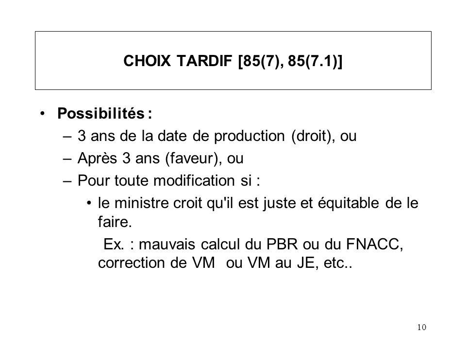 10 CHOIX TARDIF [85(7), 85(7.1)] Possibilités : –3 ans de la date de production (droit), ou –Après 3 ans (faveur), ou –Pour toute modification si : le