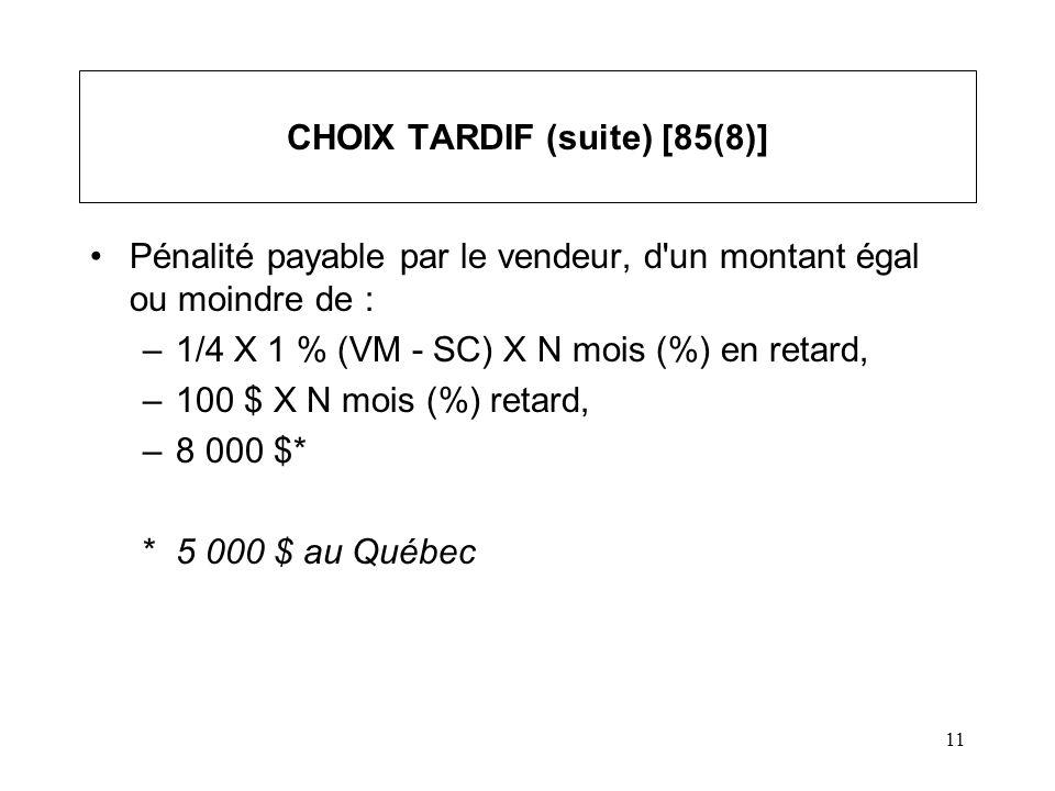 11 CHOIX TARDIF (suite) [85(8)] Pénalité payable par le vendeur, d'un montant égal ou moindre de : –1/4 X 1 % (VM - SC) X N mois (%) en retard, –100 $