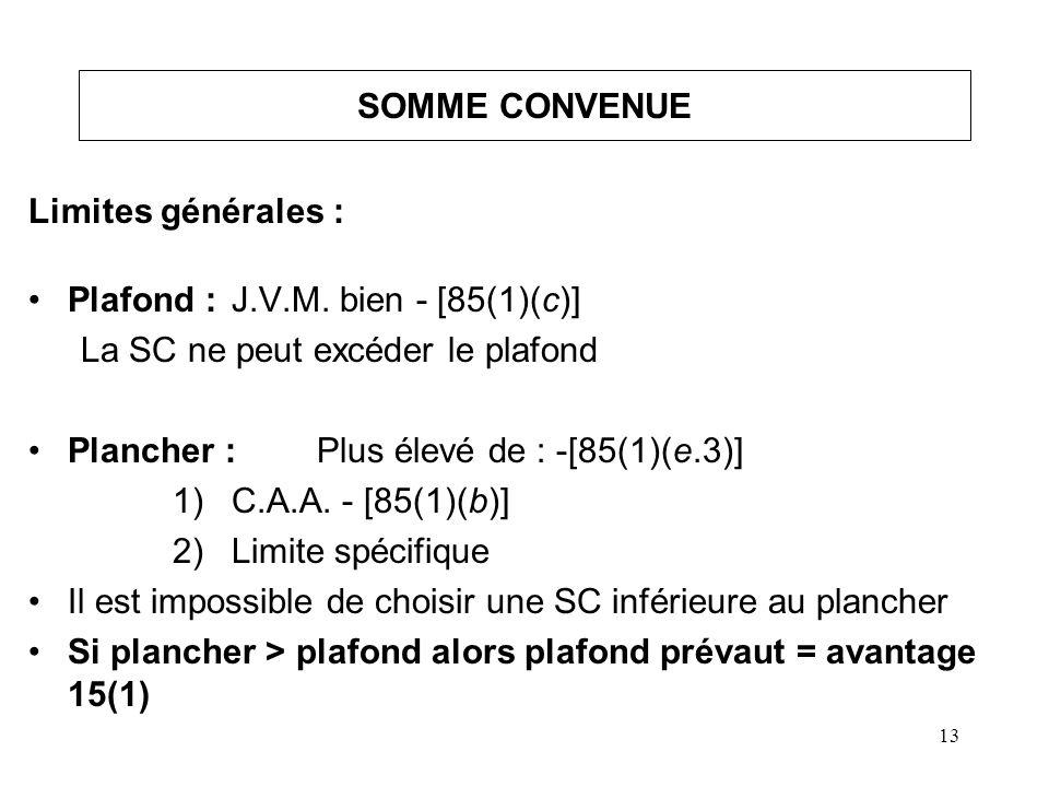 13 SOMME CONVENUE Limites générales : Plafond :J.V.M. bien - [85(1)(c)] La SC ne peut excéder le plafond Plancher :Plus élevé de : -[85(1)(e.3)] 1)C.A