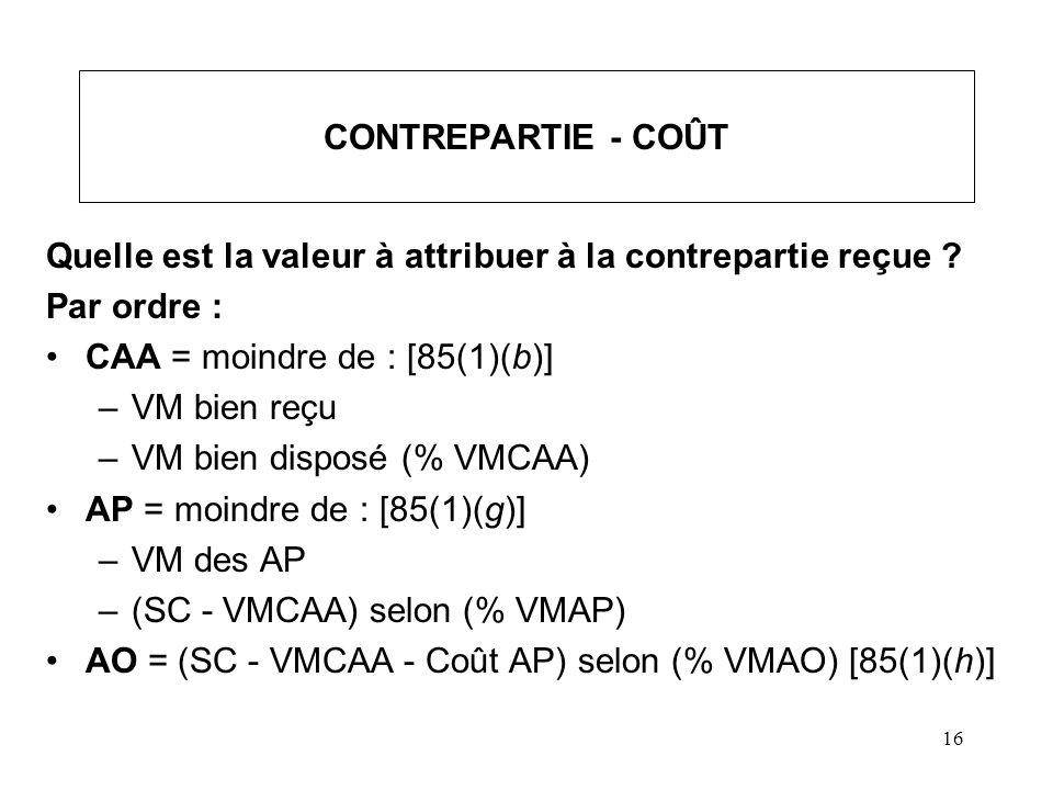 16 CONTREPARTIE - COÛT Quelle est la valeur à attribuer à la contrepartie reçue ? Par ordre : CAA = moindre de : [85(1)(b)] –VM bien reçu –VM bien dis