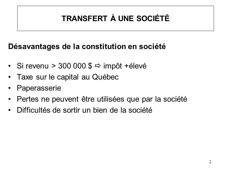 2 TRANSFERT À UNE SOCIÉTÉ Désavantages de la constitution en société Si revenu > 300 000 $ impôt +élevé Taxe sur le capital au Québec Paperasserie Per