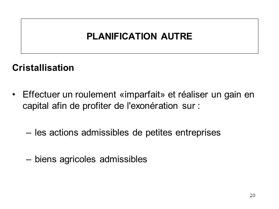 20 PLANIFICATION AUTRE Cristallisation Effectuer un roulement «imparfait» et réaliser un gain en capital afin de profiter de l'exonération sur : –les