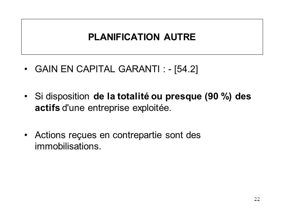22 PLANIFICATION AUTRE GAIN EN CAPITAL GARANTI : - [54.2] Si disposition de la totalité ou presque (90 %) des actifs d'une entreprise exploitée. Actio