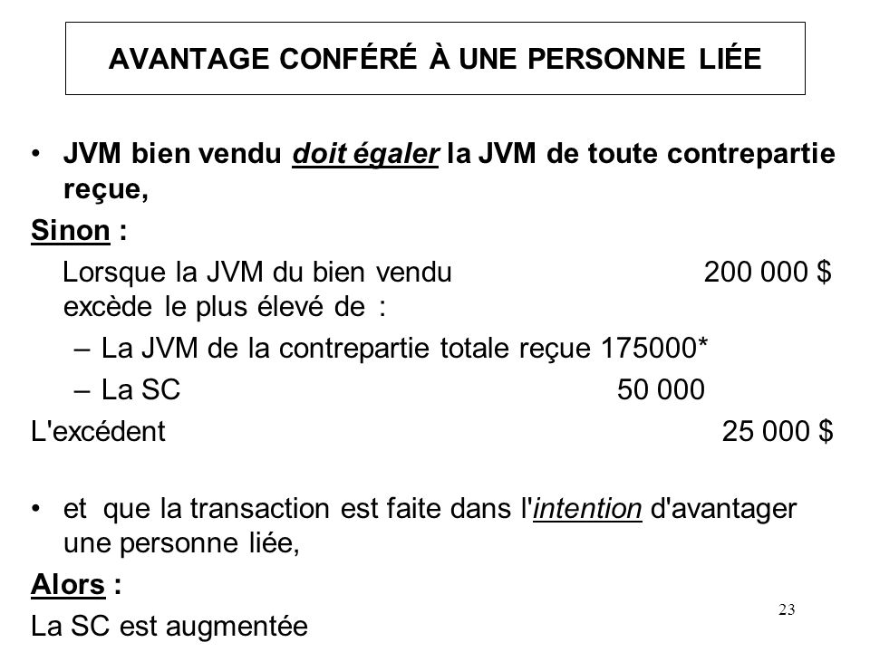23 AVANTAGE CONFÉRÉ À UNE PERSONNE LIÉE JVM bien vendu doit égaler la JVM de toute contrepartie reçue, Sinon : Lorsque la JVM du bien vendu 200 000 $