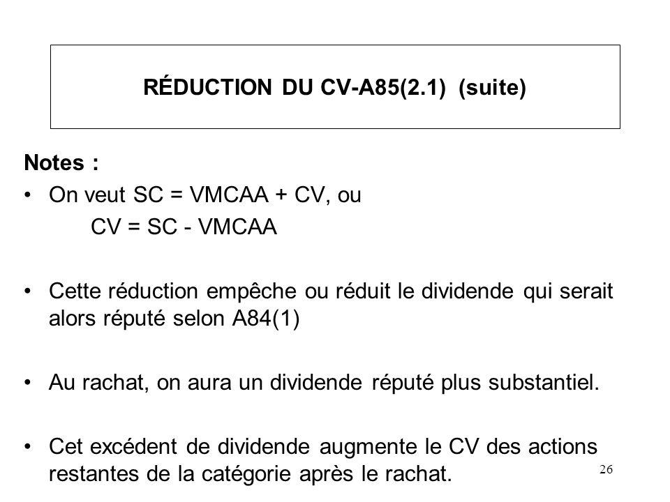 26 RÉDUCTION DU CV-A85(2.1) (suite) Notes : On veut SC = VMCAA + CV, ou CV = SC - VMCAA Cette réduction empêche ou réduit le dividende qui serait alor