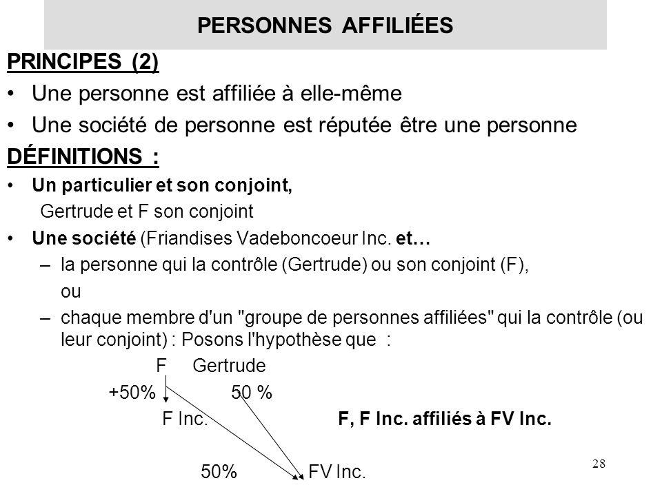 28 PERSONNES AFFILIÉES PRINCIPES (2) Une personne est affiliée à elle-même Une société de personne est réputée être une personne DÉFINITIONS : Un part