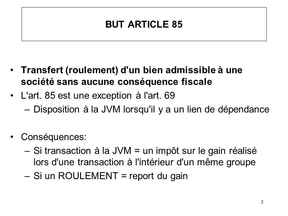 3 BUT ARTICLE 85 Transfert (roulement) d'un bien admissible à une société sans aucune conséquence fiscale L'art. 85 est une exception à l'art. 69 –Dis