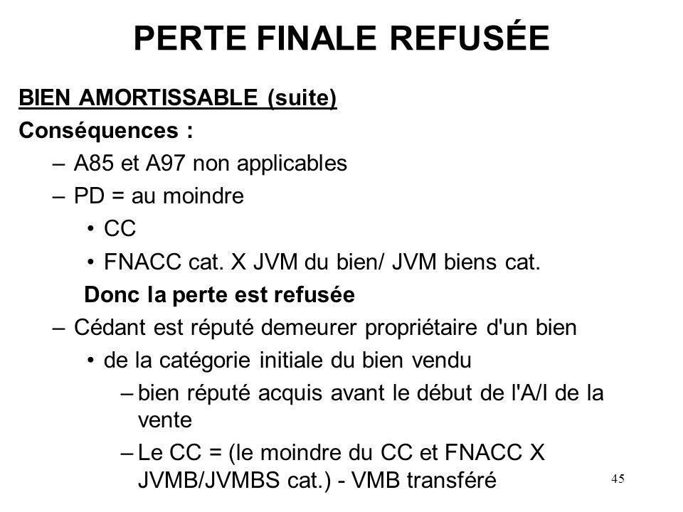 45 PERTE FINALE REFUSÉE BIEN AMORTISSABLE (suite) Conséquences : –A85 et A97 non applicables –PD = au moindre CC FNACC cat. X JVM du bien/ JVM biens c
