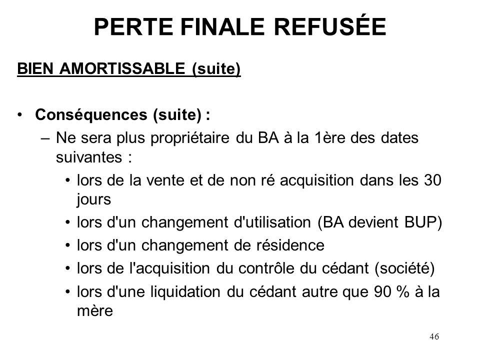 46 PERTE FINALE REFUSÉE BIEN AMORTISSABLE (suite) Conséquences (suite) : –Ne sera plus propriétaire du BA à la 1ère des dates suivantes : lors de la v