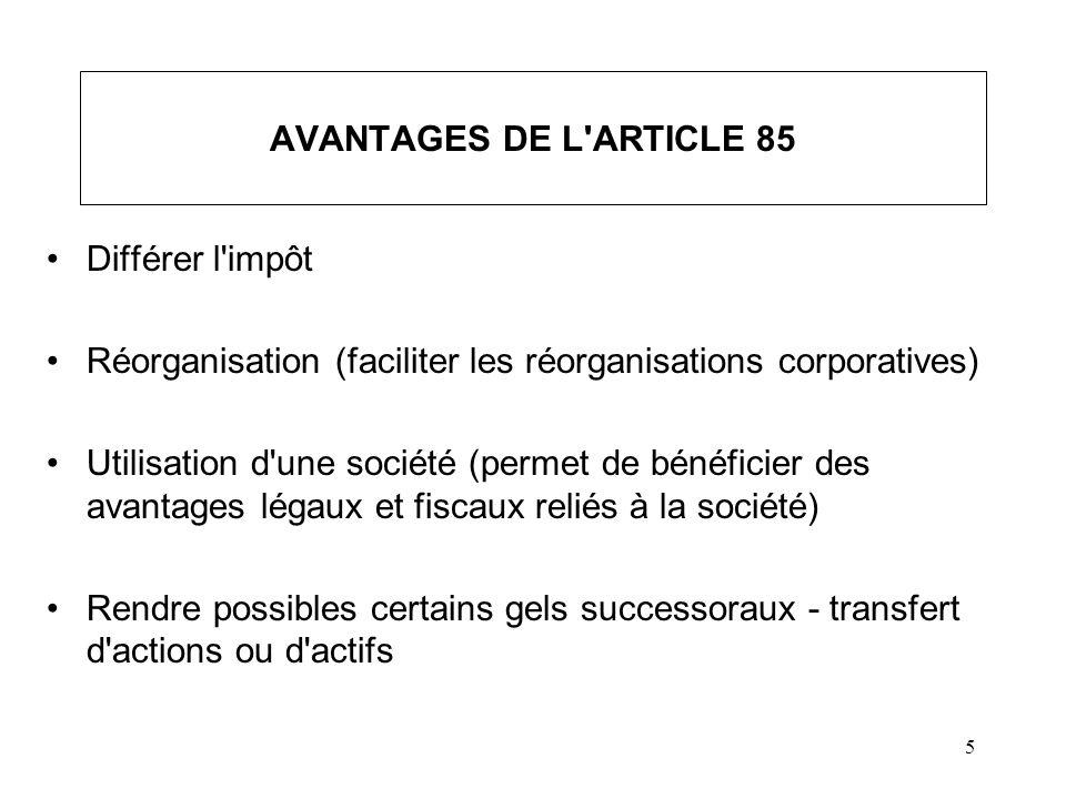 5 AVANTAGES DE L'ARTICLE 85 Différer l'impôt Réorganisation (faciliter les réorganisations corporatives) Utilisation d'une société (permet de bénéfici