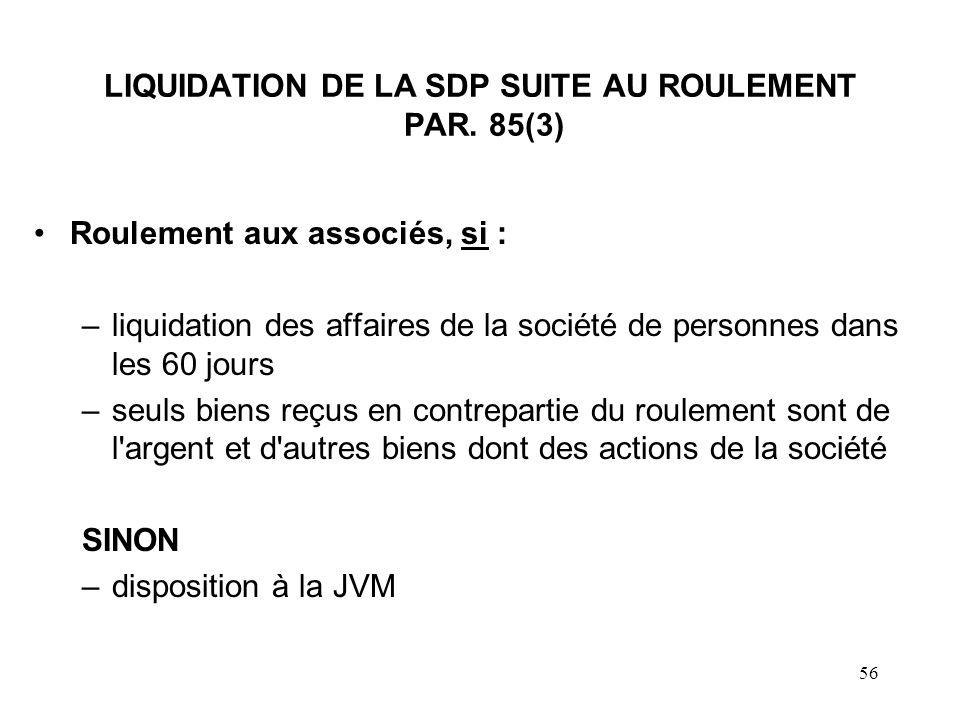 56 LIQUIDATION DE LA SDP SUITE AU ROULEMENT PAR. 85(3) Roulement aux associés, si : –liquidation des affaires de la société de personnes dans les 60 j