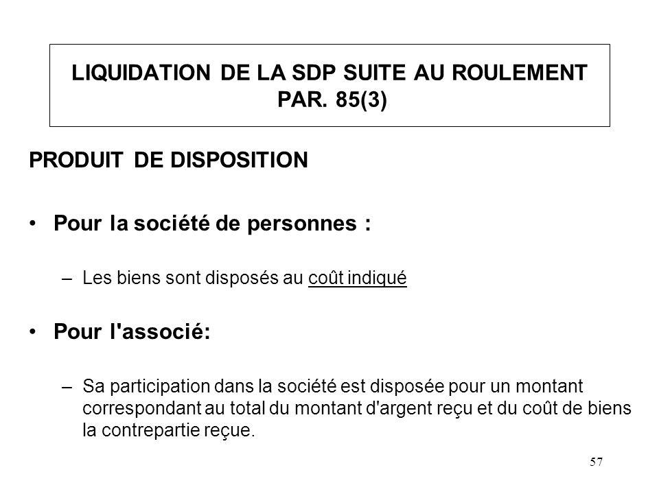 57 LIQUIDATION DE LA SDP SUITE AU ROULEMENT PAR. 85(3) PRODUIT DE DISPOSITION Pour la société de personnes : –Les biens sont disposés au coût indiqué