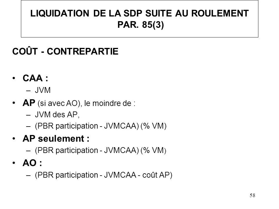 58 LIQUIDATION DE LA SDP SUITE AU ROULEMENT PAR. 85(3) COÛT - CONTREPARTIE CAA : –JVM AP (si avec AO), le moindre de : –JVM des AP, –(PBR participatio