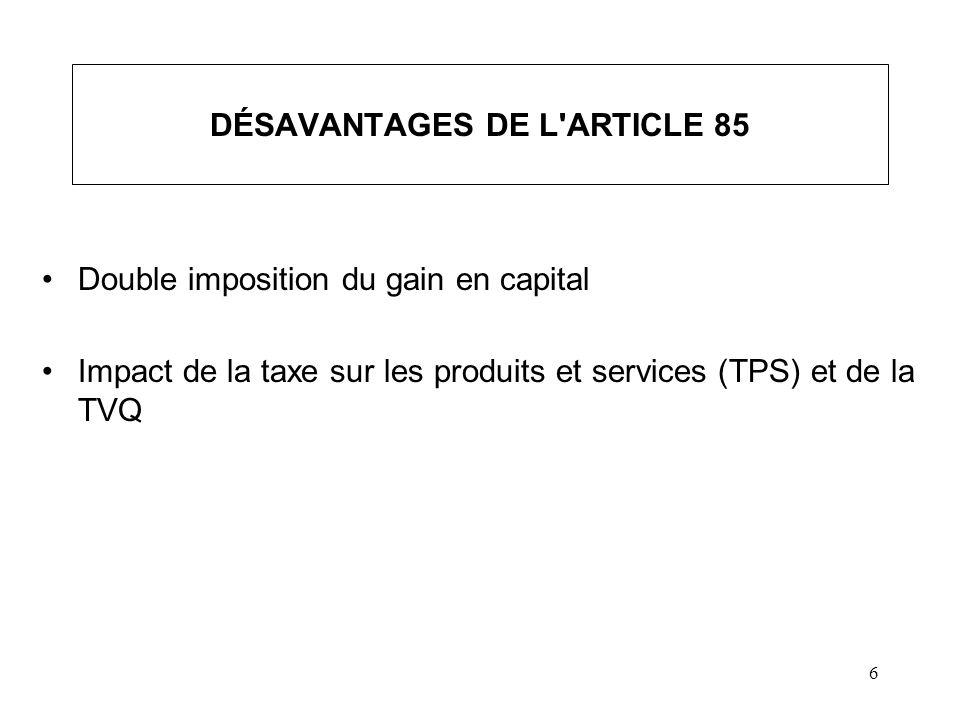 6 DÉSAVANTAGES DE L'ARTICLE 85 Double imposition du gain en capital Impact de la taxe sur les produits et services (TPS) et de la TVQ