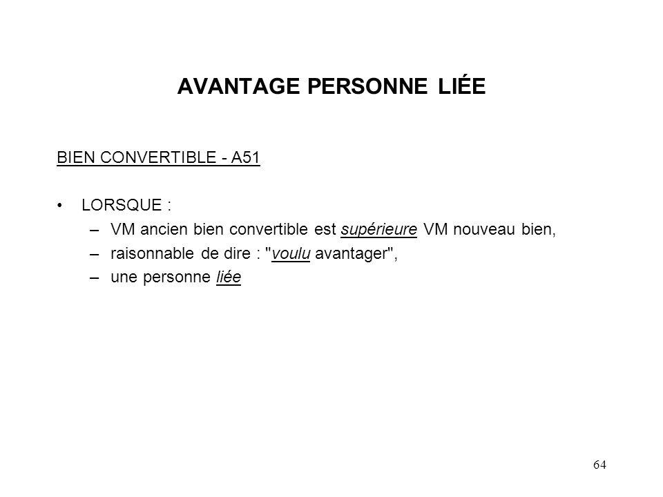 64 AVANTAGE PERSONNE LIÉE BIEN CONVERTIBLE - A51 LORSQUE : –VM ancien bien convertible est supérieure VM nouveau bien, –raisonnable de dire :
