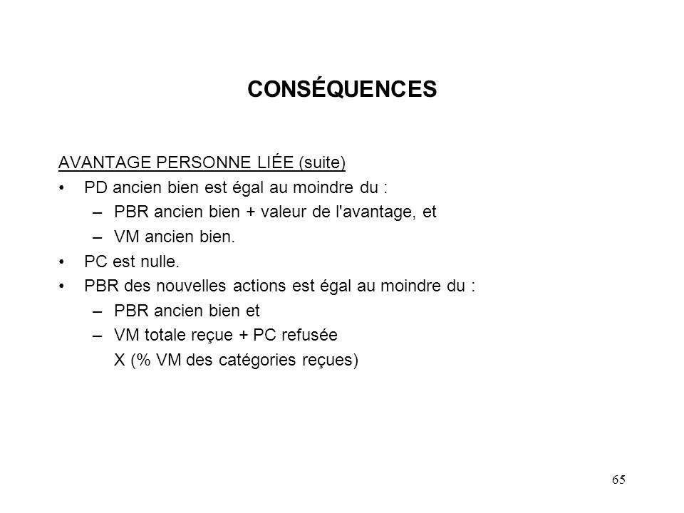 65 CONSÉQUENCES AVANTAGE PERSONNE LIÉE (suite) PD ancien bien est égal au moindre du : –PBR ancien bien + valeur de l'avantage, et –VM ancien bien. PC