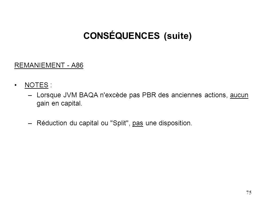 75 CONSÉQUENCES (suite) REMANIEMENT - A86 NOTES : –Lorsque JVM BAQA n'excède pas PBR des anciennes actions, aucun gain en capital. –Réduction du capit