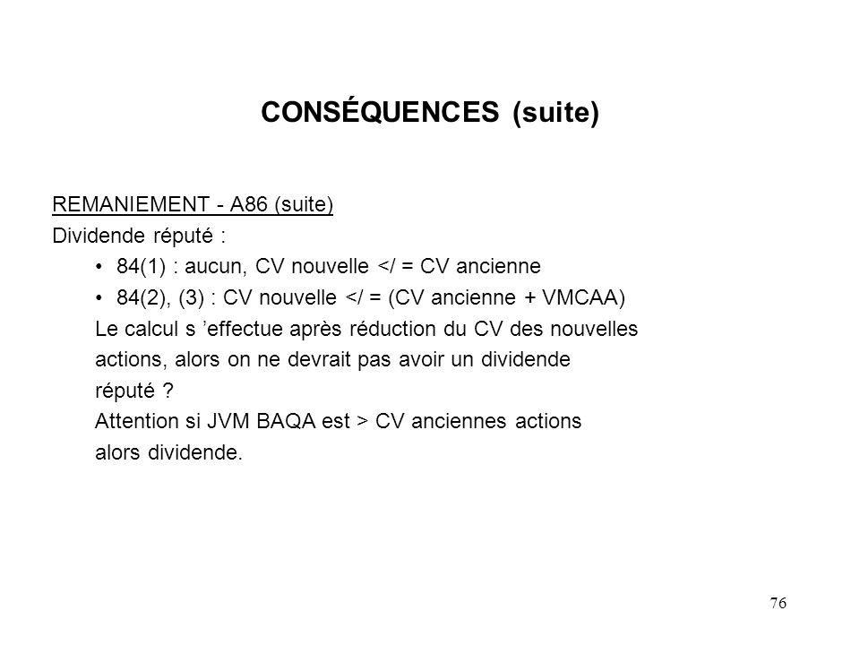 76 CONSÉQUENCES (suite) REMANIEMENT - A86 (suite) Dividende réputé : 84(1) : aucun, CV nouvelle </ = CV ancienne 84(2), (3) : CV nouvelle </ = (CV anc