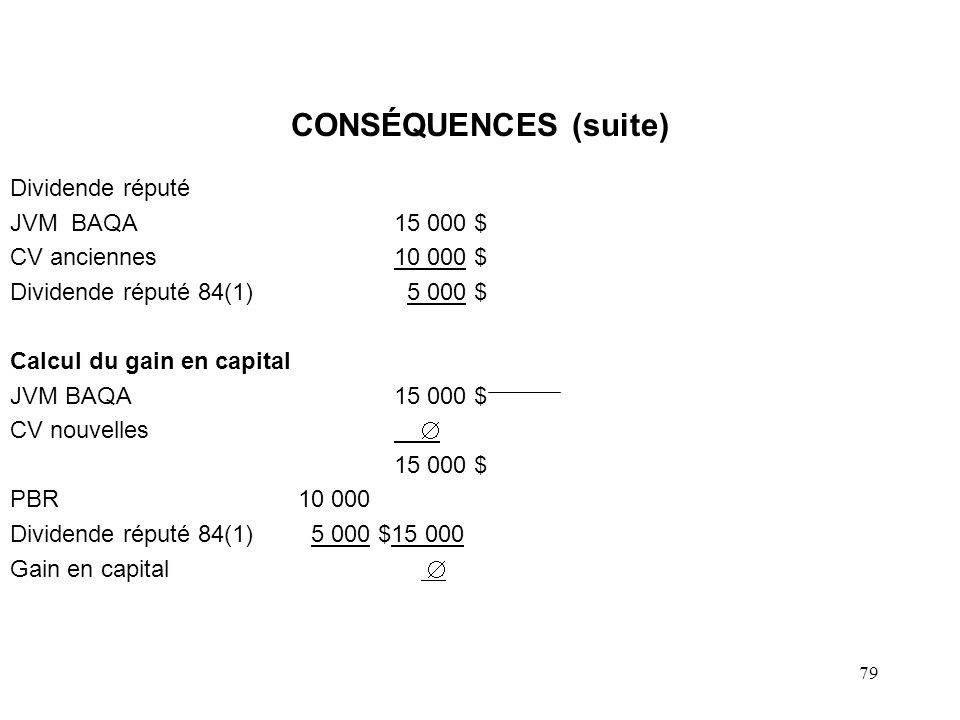 79 CONSÉQUENCES (suite) Dividende réputé JVM BAQA15 000 $ CV anciennes10 000 $ Dividende réputé 84(1) 5 000 $ Calcul du gain en capital JVM BAQA15 000