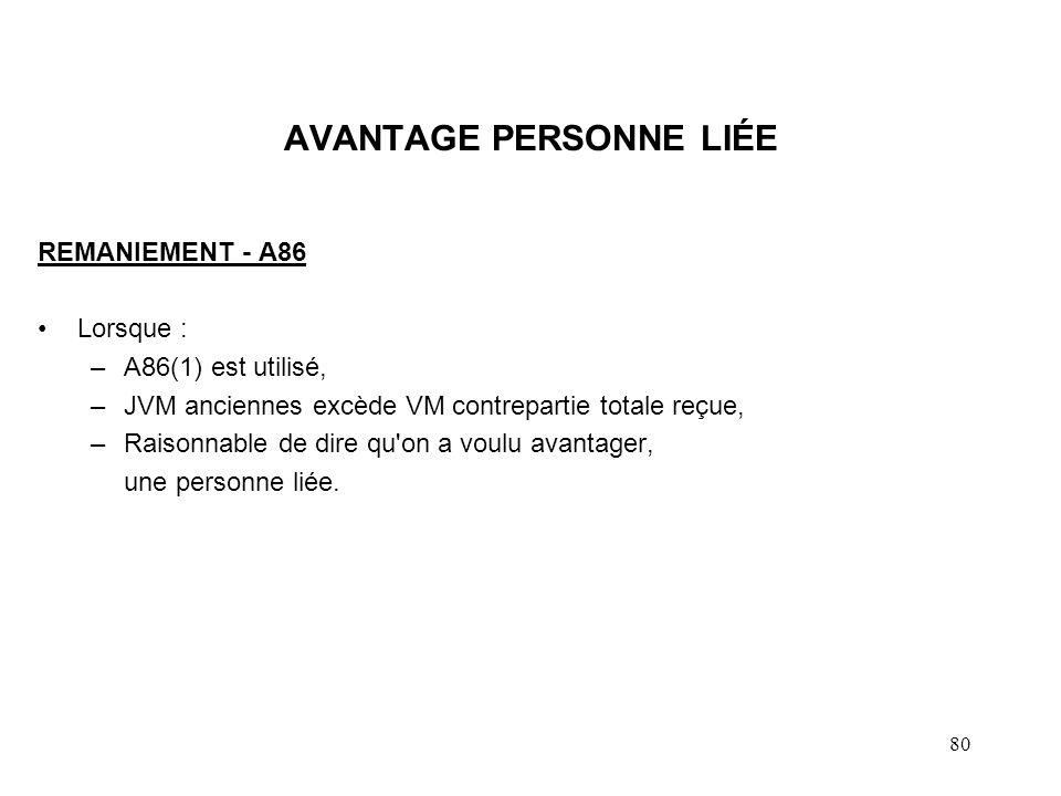 80 AVANTAGE PERSONNE LIÉE REMANIEMENT - A86 Lorsque : –A86(1) est utilisé, –JVM anciennes excède VM contrepartie totale reçue, –Raisonnable de dire qu