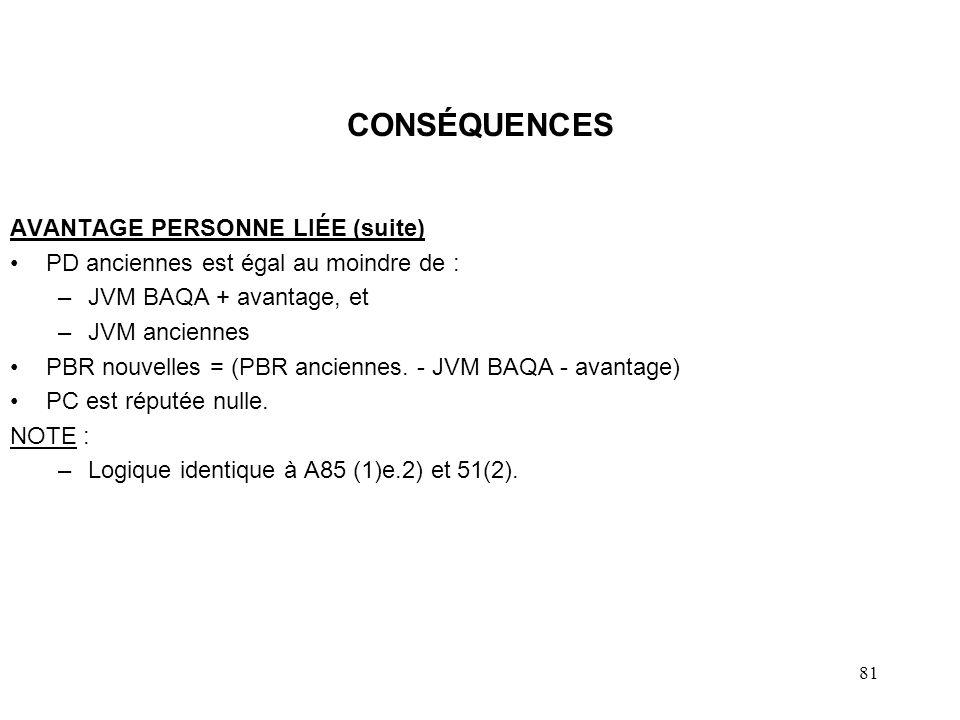 81 CONSÉQUENCES AVANTAGE PERSONNE LIÉE (suite) PD anciennes est égal au moindre de : –JVM BAQA + avantage, et –JVM anciennes PBR nouvelles = (PBR anci