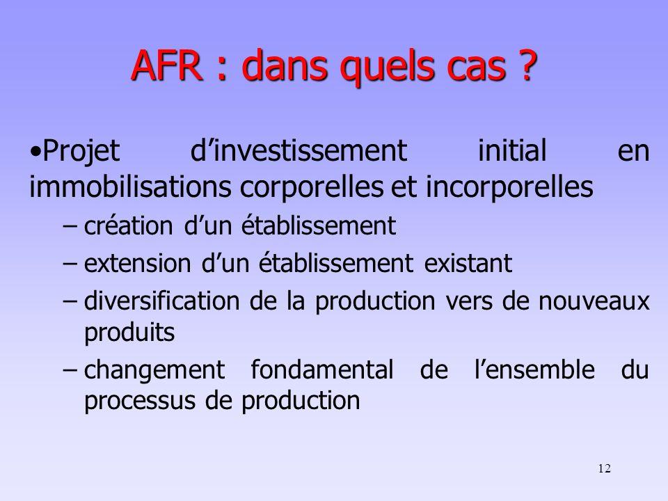 12 AFR : dans quels cas ? Projet dinvestissement initial en immobilisations corporelles et incorporelles –création dun établissement –extension dun ét