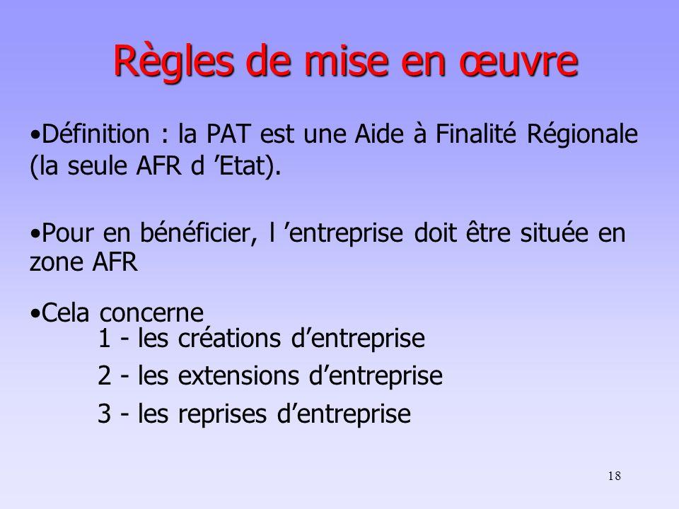 18 Règles de mise en œuvre Définition : la PAT est une Aide à Finalité Régionale (la seule AFR d Etat). Pour en bénéficier, l entreprise doit être sit