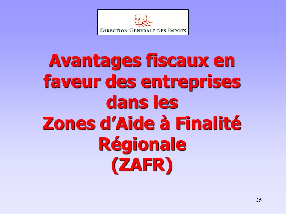 26 Avantages fiscaux en faveur des entreprises dans les Zones dAide à Finalité Régionale (ZAFR)