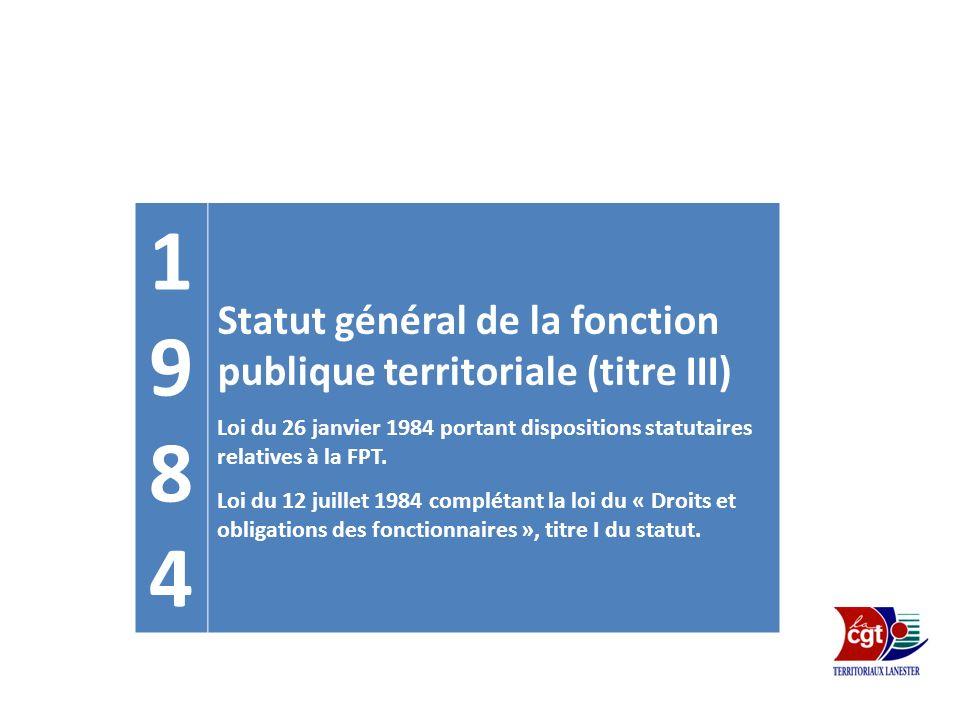 19841984 Statut général de la fonction publique territoriale (titre III) Loi du 26 janvier 1984 portant dispositions statutaires relatives à la FPT. L