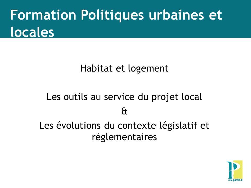 Formation Politiques urbaines et locales Habitat et logement Les outils au service du projet local & Les évolutions du contexte législatif et règlemen