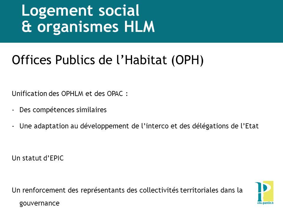 Logement social & organismes HLM Offices Publics de lHabitat (OPH) Unification des OPHLM et des OPAC : -Des compétences similaires -Une adaptation au