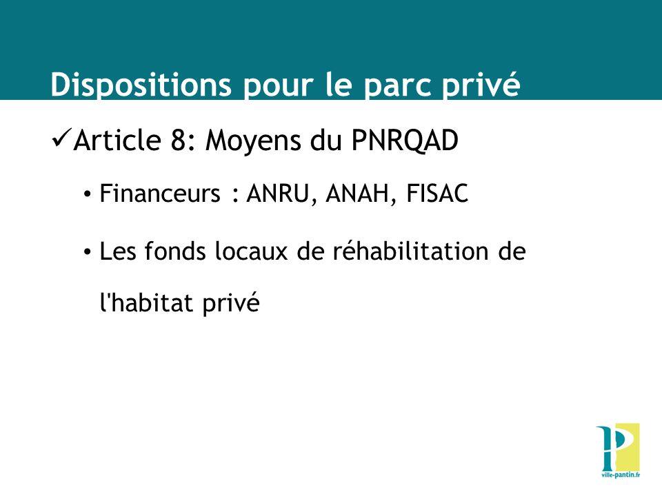 Dispositions pour le parc privé Article 8: Moyens du PNRQAD Financeurs : ANRU, ANAH, FISAC Les fonds locaux de réhabilitation de l habitat privé