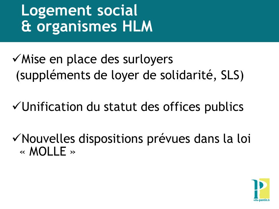 Logement social & organismes HLM Mise en place des surloyers (suppléments de loyer de solidarité, SLS) Unification du statut des offices publics Nouvelles dispositions prévues dans la loi « MOLLE »