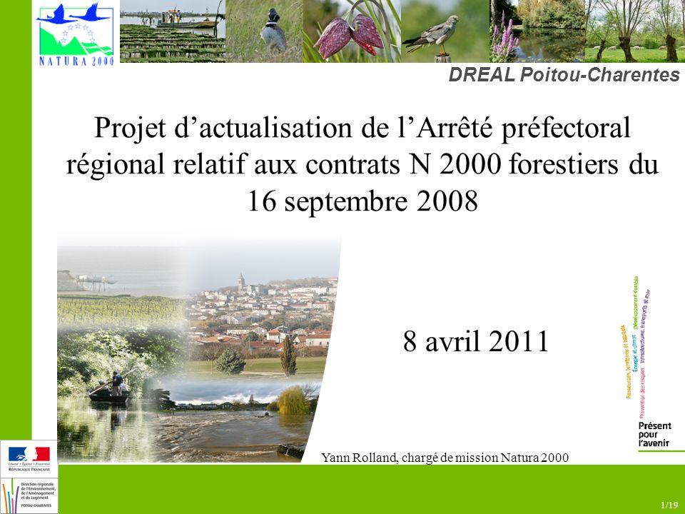 1/19 Projet dactualisation de lArrêté préfectoral régional relatif aux contrats N 2000 forestiers du 16 septembre 2008 8 avril 2011 DREAL Poitou-Charentes www.poitou-charentes.equipement.gouv.fr Yann Rolland, chargé de mission Natura 2000
