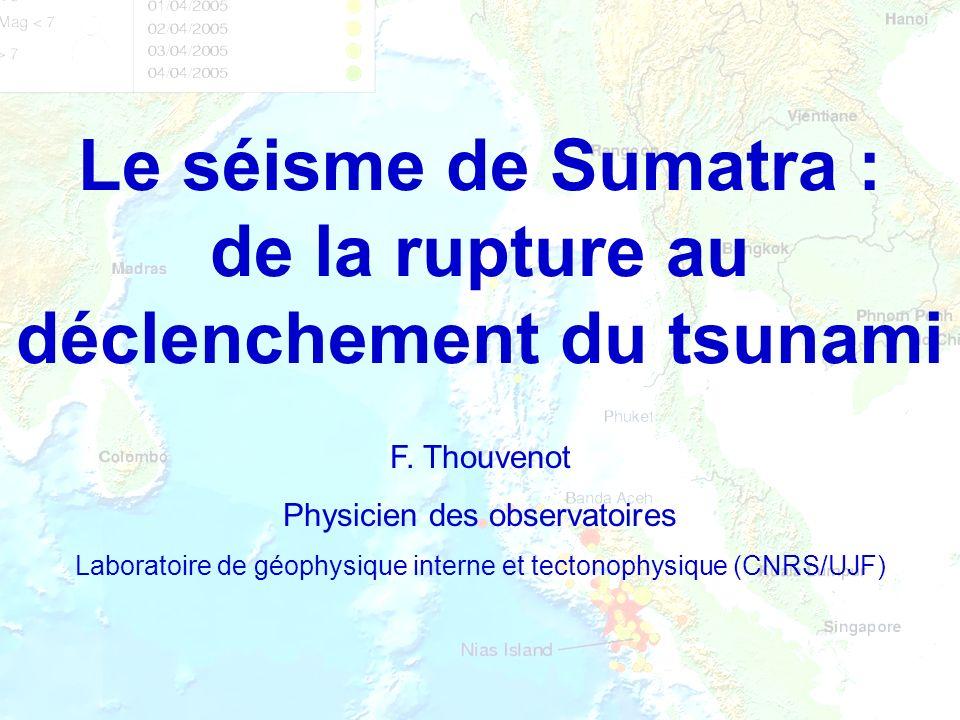 Le séisme de Sumatra : de la rupture au déclenchement du tsunami F. Thouvenot Physicien des observatoires Laboratoire de géophysique interne et tecton