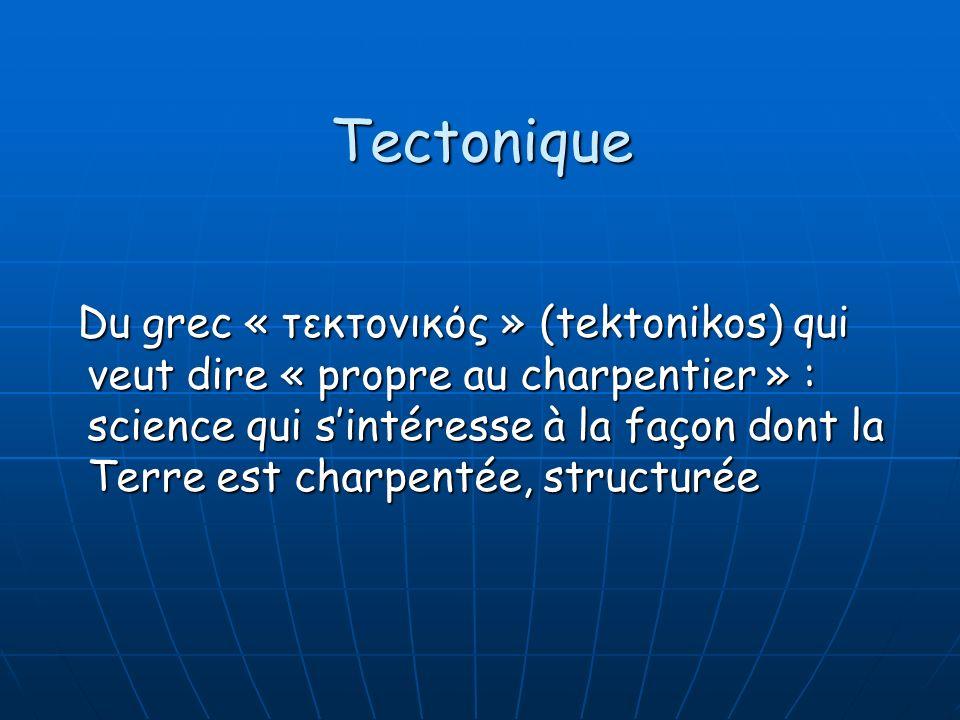 Du grec « τεκτονικός » (tektonikos) qui veut dire « propre au charpentier » : science qui sintéresse à la façon dont la Terre est charpentée, structur
