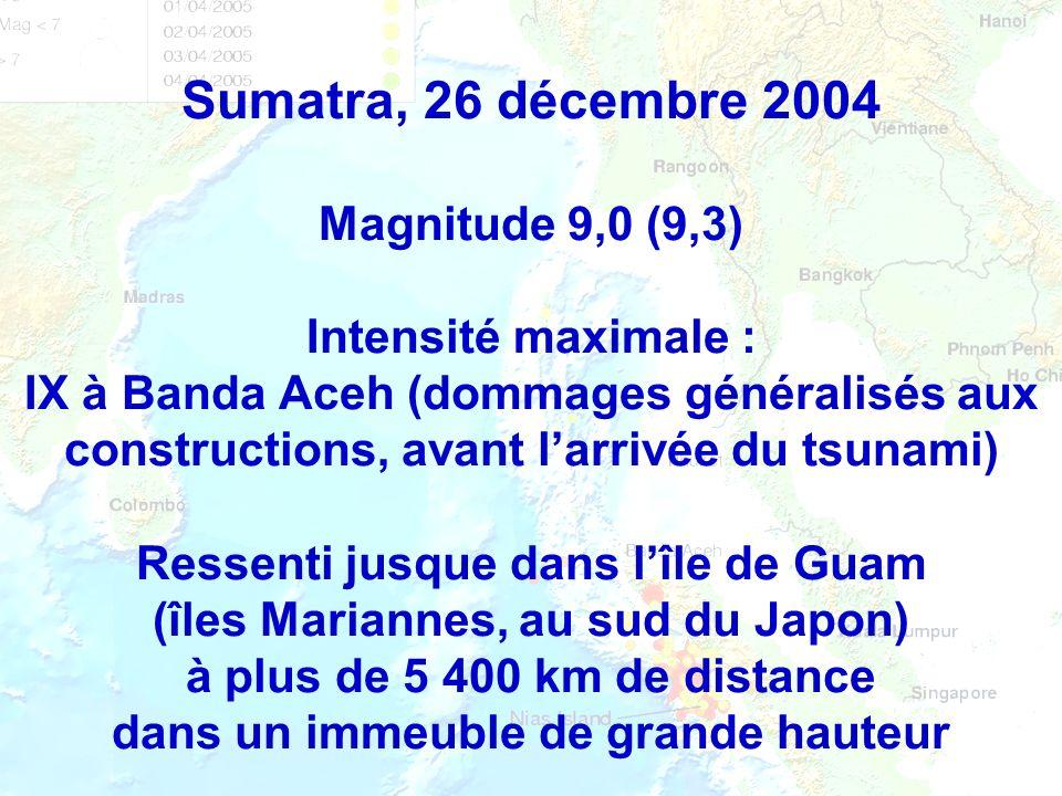 Sumatra, 26 décembre 2004 Magnitude 9,0 (9,3) Intensité maximale : IX à Banda Aceh (dommages généralisés aux constructions, avant larrivée du tsunami)