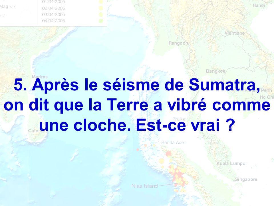 5. Après le séisme de Sumatra, on dit que la Terre a vibré comme une cloche. Est-ce vrai ?